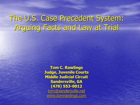 The U.S. Case Precedent System: Arguing Facts and Law at Trial Tom C. Rawlings Judge, Juvenile Courts Middle Judicial Circuit Sandersville, GA (478) 553-0012.