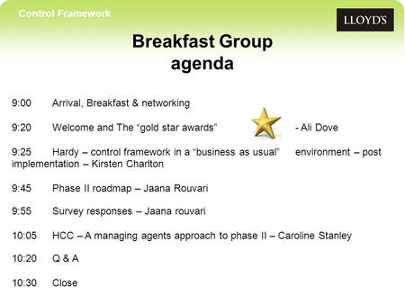 Control Framework Breakfast Group agenda 9:00Arrival, Breakfast & networking 9:20 Welcome and The gold star awards- Ali Dove 9:25Hardy – control framework.