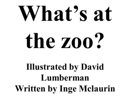 Illustrated by David Lumberman Written by Inge Mclaurin Whats at the zoo?