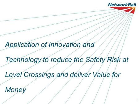 Date 00.00.001 Application of Innovation and Technology to reduce the Safety Risk at Level Crossings and deliver Value for Money Name of presenter here.