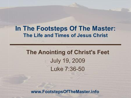 In The Footsteps Of The Master: The Life and Times of Jesus Christ The Anointing of Christ's Feet July 19, 2009 Luke 7:36-50 www.FootstepsOfTheMaster.info.