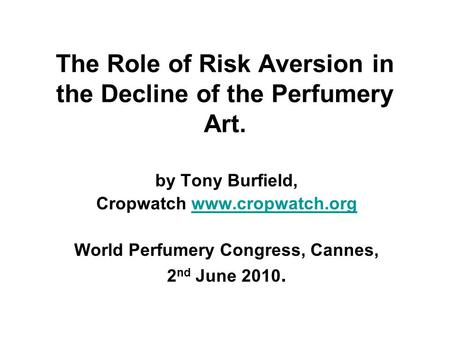 The Role of Risk Aversion in the Decline of the Perfumery Art. by Tony Burfield, Cropwatch www.cropwatch.orgwww.cropwatch.org World Perfumery Congress,