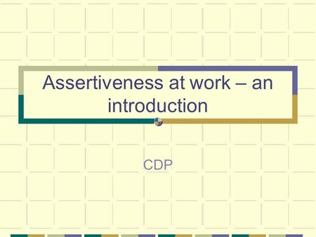 Assertiveness at work – an introduction CDP. Learning outcomes Define assertiveness Recognise aggressive,passive and assertive behaviour Identify workplace.