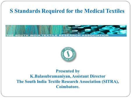 S Standards Required for the Medical Textiles Presented by K.Balasubramaniyan, Assistant Director The South India Textile Research Association (SITRA),