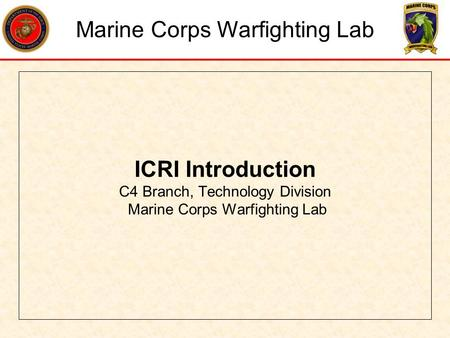 ICRI Introduction C4 Branch, Technology Division Marine Corps Warfighting Lab Marine Corps Warfighting Lab.