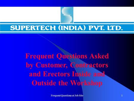 Frequent Questions at Job Site1 Frequent Questions Asked by Customer, Contractors and Erectors Inside and Outside the Workshop.