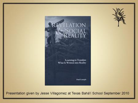 Presentation given by Jesse Villagomez at Texas Bahá'í School September 2010.