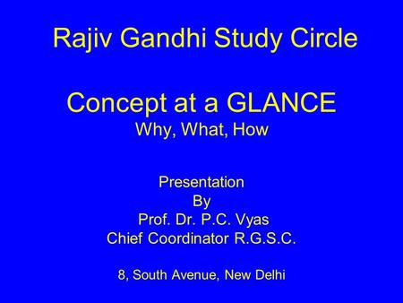 Rajiv Gandhi Study Circle Concept at a GLANCE Why, What, How Presentation By Prof. Dr. P.C. Vyas Chief Coordinator R.G.S.C. 8, South Avenue, New.