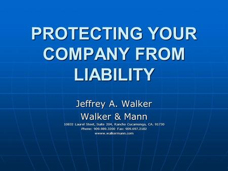 PROTECTING YOUR COMPANY FROM LIABILITY Jeffrey A. Walker Walker & Mann 10832 Laurel Steet, Suite 204, Rancho Cucamonga, CA. 91730 Phone: 909.989.3200 Fax: