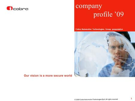 Company profile 09 Cobra Automotive Technologies. Group presentation Our vision is a more secure world 1 © 2009 Cobra Automotive Technologies SpA, All.