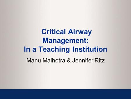 Critical Airway Management: In a Teaching Institution Manu Malhotra & Jennifer Ritz.