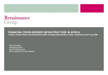 FINANCING CROSS-BORDER INFRASTRUCTURE IN AFRICA Trends in Global Finance and Infrastructure 2008: Emerging Opportunities in Africa Conference 23-24 th.