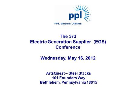 The 3rd Electric Generation Supplier (EGS) Conference Wednesday, May 16, 2012 ArtsQuest – Steel Stacks 101 Founders Way Bethlehem, Pennsylvania 18015.