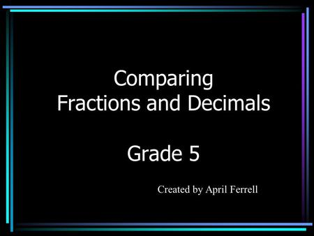 Comparing Fractions and Decimals Grade 5 Created by April Ferrell.