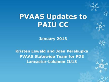 PVAAS Updates to PAIU CC PVAAS Updates to PAIU CC January 2013 Kristen Lewald and Joan Perekupka PVAAS Statewide Team for PDE Lancaster-Lebanon IU13.