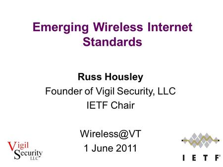 Russ Housley Founder of Vigil Security, LLC IETF Chair 1 June 2011 Emerging Wireless Internet Standards.