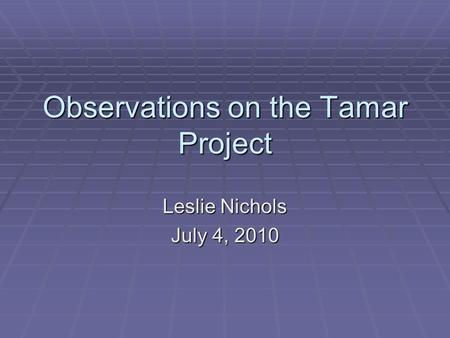 Observations on the Tamar Project Leslie Nichols July 4, 2010.