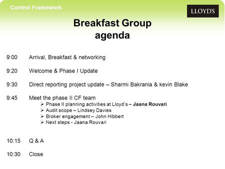 Control Framework Breakfast Group agenda 9:00Arrival, Breakfast & networking 9:20 Welcome & Phase I Update 9:30Direct reporting project update – Sharmi.