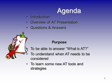 1 Agenda IntroductionIntroduction Overview of AT PresentationOverview of AT Presentation Questions & AnswersQuestions & Answers Purpose To be able to answer.