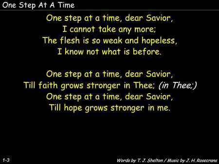 One Step At A Time 1-3 One step at a time, dear Savior, I cannot take any more; The flesh is so weak and hopeless, I know not what is before. One step.