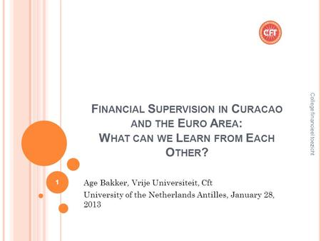 F INANCIAL S UPERVISION IN C URACAO AND THE E URO A REA : W HAT CAN WE L EARN FROM E ACH O THER ? Age Bakker, Vrije Universiteit, Cft University of the.