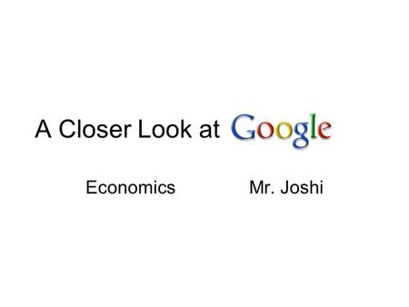 A Closer Look at EconomicsMr. Joshi. Questions for the Google PowerPoint (please copy) 1 – How did Google get started? 2- What was Googles big idea? In.