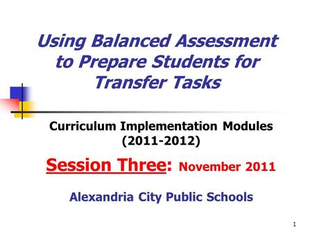 1 Using Balanced Assessment to Prepare Students for Transfer Tasks Curriculum Implementation Modules (2011-2012) Session Three: November 2011 Alexandria.