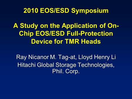 2010 EOS/ESD Symposium A Study on the Application of On- Chip EOS/ESD Full-Protection Device for TMR Heads Ray Nicanor M. Tag-at, Lloyd Henry Li Hitachi.