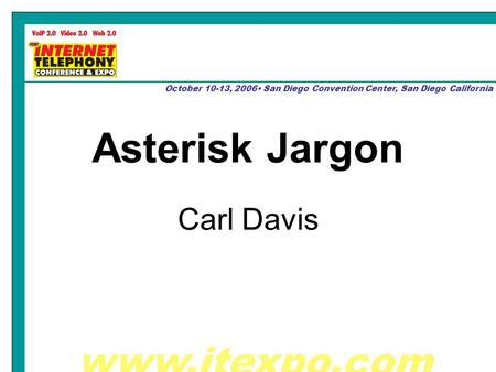 Www.itexpo.com October 10-13, 2006 San Diego Convention Center, San Diego California Asterisk Jargon Carl Davis.