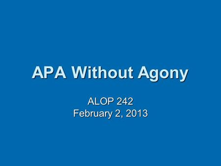 APA Without Agony ALOP 242 February 2, 2013. Topics How can what you already know help you (or trip you up)? How can what you already know help you (or.