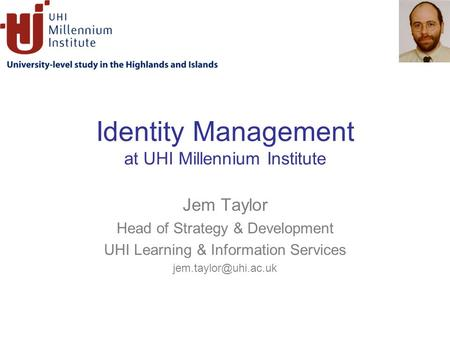 Identity Management at UHI Millennium Institute Jem Taylor Head of Strategy & Development UHI Learning & Information Services