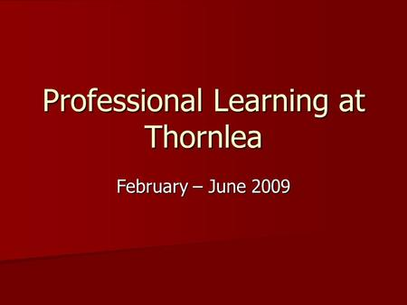 Professional Learning at Thornlea February – June 2009.