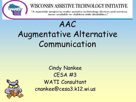 AAC Augmentative Alternative Communication Cindy Nankee CESA #3 WATI Consultant