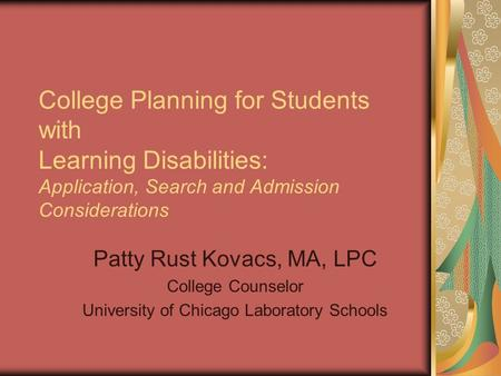 College Planning for Students with Learning Disabilities: Application, Search and Admission Considerations Patty Rust Kovacs, MA, LPC College Counselor.