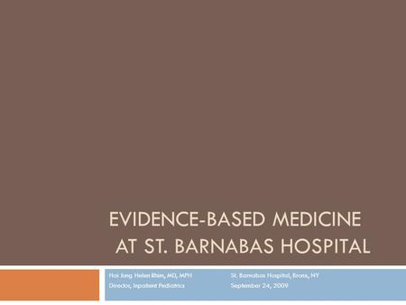 EVIDENCE-BASED MEDICINE AT ST. BARNABAS HOSPITAL Hai Jung Helen Rhim, MD, MPHSt. Barnabas Hospital, Bronx, NY Director, Inpatient Pediatrics September.