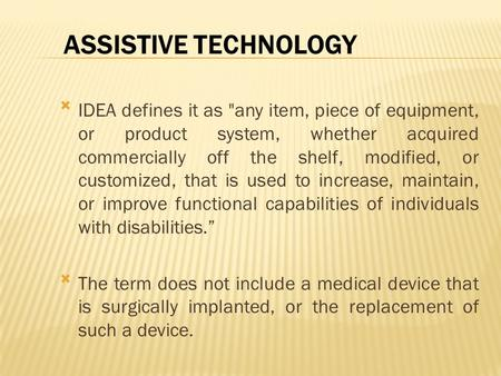 ASSISTIVE TECHNOLOGY IDEA defines it as any item, piece of equipment, or product system, whether acquired commercially off the shelf, modified, or customized,