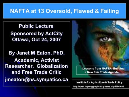 Public Lecture Public Lecture Sponsored by ActCity Ottawa, Oct 24, 2007 By Janet M Eaton, PhD, Academic, Activist Researcher, Globalization and Free Trade.
