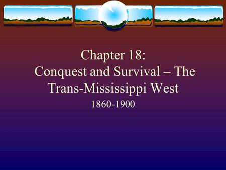 Chapter 18: Conquest and Survival – The Trans-Mississippi West 1860-1900.