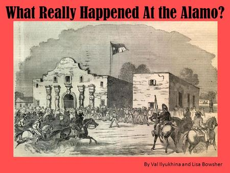 What Really Happened At the Alamo? By Val Ilyukhina and Lisa Bowsher.