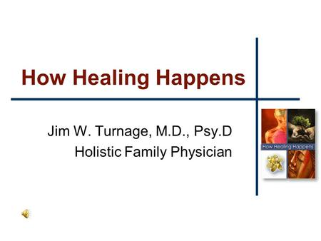 How Healing Happens Jim W. Turnage, M.D., Psy.D Holistic Family Physician.
