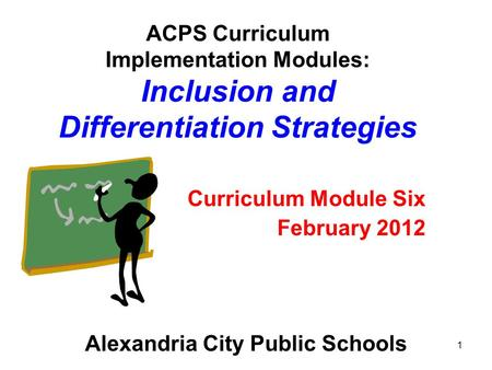 1 ACPS Curriculum Implementation Modules: Inclusion and Differentiation Strategies Curriculum Module Six February 2012 Alexandria City Public Schools.