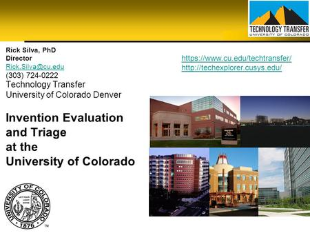 Technology Transfer University of Colorado Denver Invention Evaluation and Triage at the University of Colorado Rick Silva, PhD Director