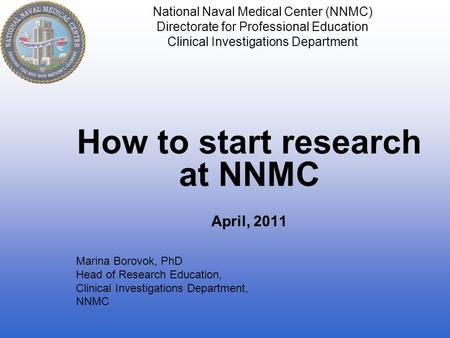 National Naval Medical Center (NNMC) Directorate for Professional Education Clinical Investigations Department How to start research at NNMC April, 2011.