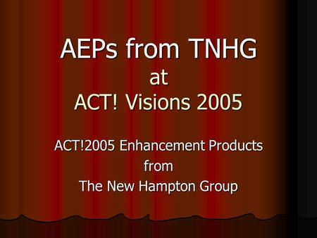 AEPs from TNHG at ACT! Visions 2005 ACT!2005 Enhancement Products from The New Hampton Group.