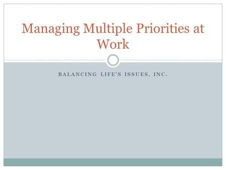 BALANCING LIFES ISSUES, INC. Managing Multiple Priorities at Work.