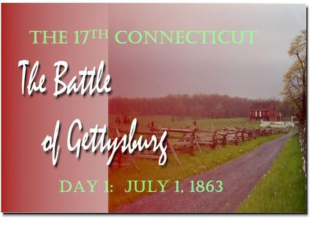 DAY 1: JULY 1, 1863 THE 17 TH CONNECTICUT. HERRS RIDGE AND MCPHERSONS RIDGE THE RAILROAD CUT OAK RIDGE AND MCPHERSONS RIDGE MCLEANS FARM AND BARLOWS KNOLL.