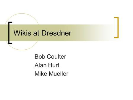 Wikis at Dresdner Bob Coulter Alan Hurt Mike Mueller.