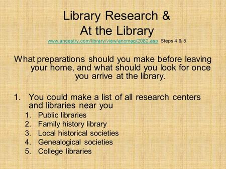 Library Research & At the Library www.ancestry.com/library/view/ancmag/2082.asp Steps 4 & 5 www.ancestry.com/library/view/ancmag/2082.asp What preparations.