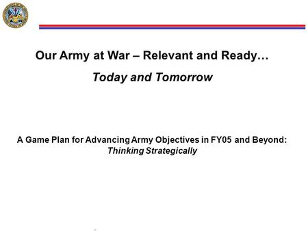 1 COL Mark D. Our Army at War – Relevant and Ready… Today and Tomorrow A Game Plan.