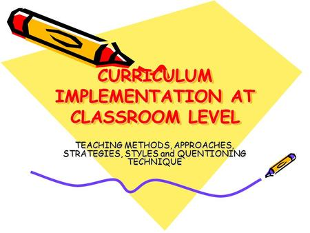 CURRICULUM IMPLEMENTATION AT CLASSROOM LEVEL TEACHING METHODS, APPROACHES, STRATEGIES, STYLES and QUENTIONING TECHNIQUE.